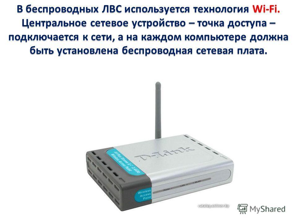 В беспроводных ЛВС используется технология Wi-Fi. Центральное сетевое устройство – точка доступа – подключается к сети, а на каждом компьютере должна быть установлена беспроводная сетевая плата.