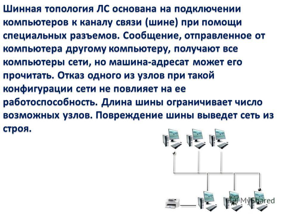 Шинная топология ЛС основана на подключении компьютеров к каналу связи (шине) при помощи специальных разъемов. Сообщение, отправленное от компьютера другому компьютеру, получают все компьютеры сети, но машина-адресат может его прочитать. Отказ одного