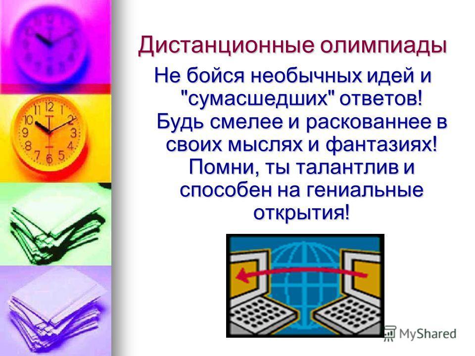 Дистанционные олимпиады Не бойся необычных идей и сумасшедших ответов! Будь смелее и раскованнее в своих мыслях и фантазиях! Помни, ты талантлив и способен на гениальные открытия!