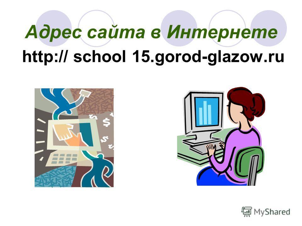 Адрес сайта в Интернете http:// school 15.gorod-glazow.ru
