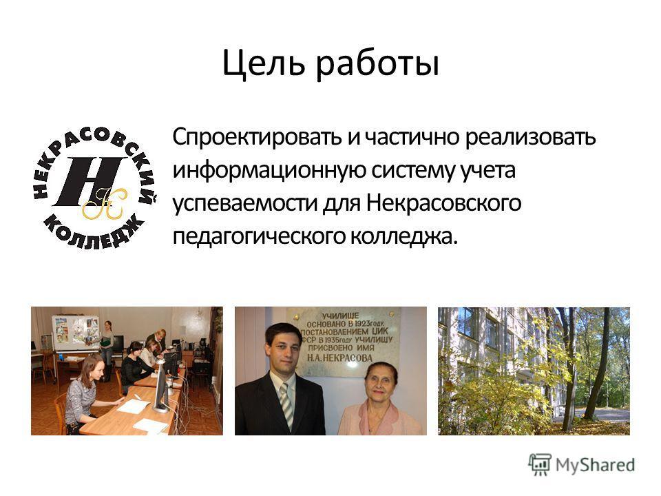 Цель работы Спроектировать и частично реализовать информационную систему учета успеваемости для Некрасовского педагогического колледжа.
