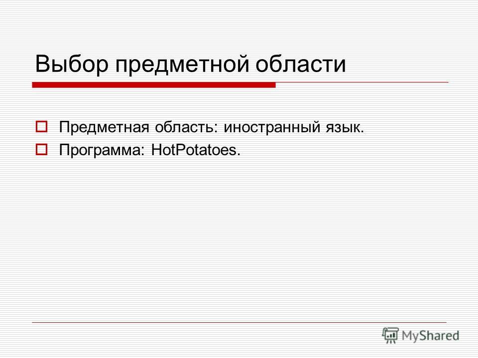 Выбор предметной области Предметная область: иностранный язык. Программа: HotPotatoes.