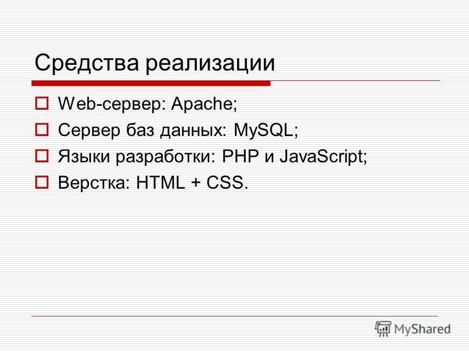 Средства реализации Web-сервер: Apache; Сервер баз данных: MySQL; Языки разработки: PHP и JavaScript; Верстка: HTML + CSS.