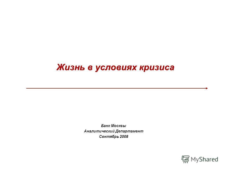 Банк Москвы Аналитический Департамент Сентябрь 2008 Жизнь в условиях кризиса