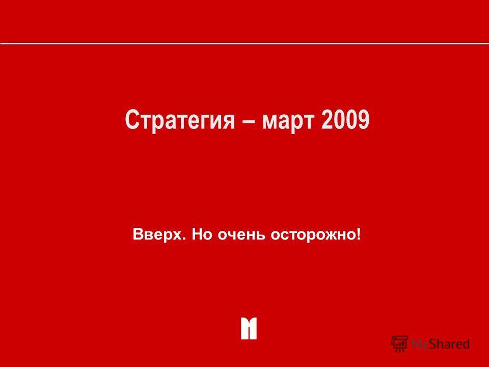 Стратегия – март 2009 Вверх. Но очень осторожно!