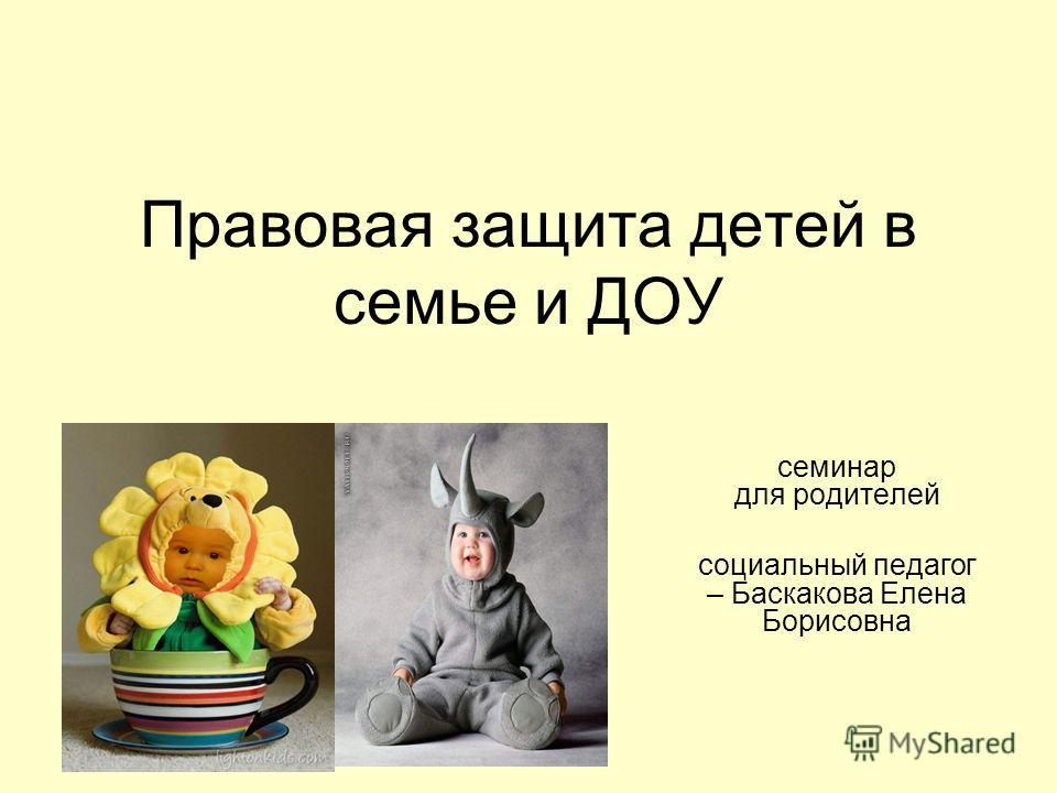 Правовая защита детей в семье и ДОУ семинар для родителей социальный педагог – Баскакова Елена Борисовна