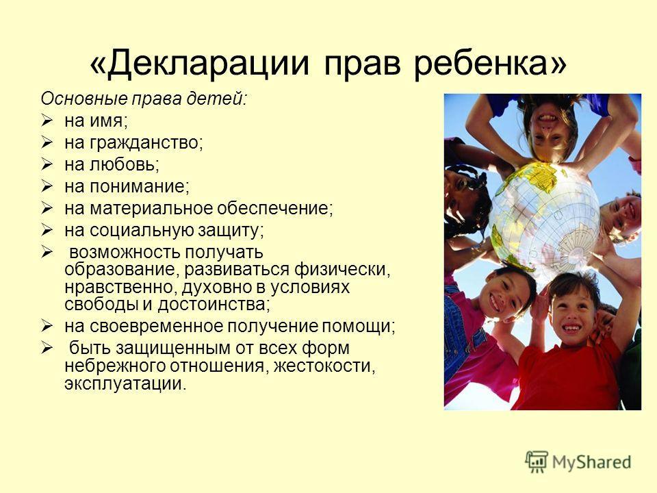 «Декларации прав ребенка» Основные права детей: на имя; на гражданство; на любовь; на понимание; на материальное обеспечение; на социальную защиту; возможность получать образование, развиваться физически, нравственно, духовно в условиях свободы и дос