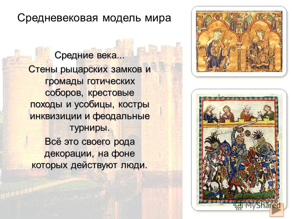 Средние века... Cтены рыцарских замков и громады готических соборов, крестовые походы и усобицы, костры инквизиции и феодальные турниры. Всё это своего рода декорации, на фоне которых действуют люди. Средневековая модель мира