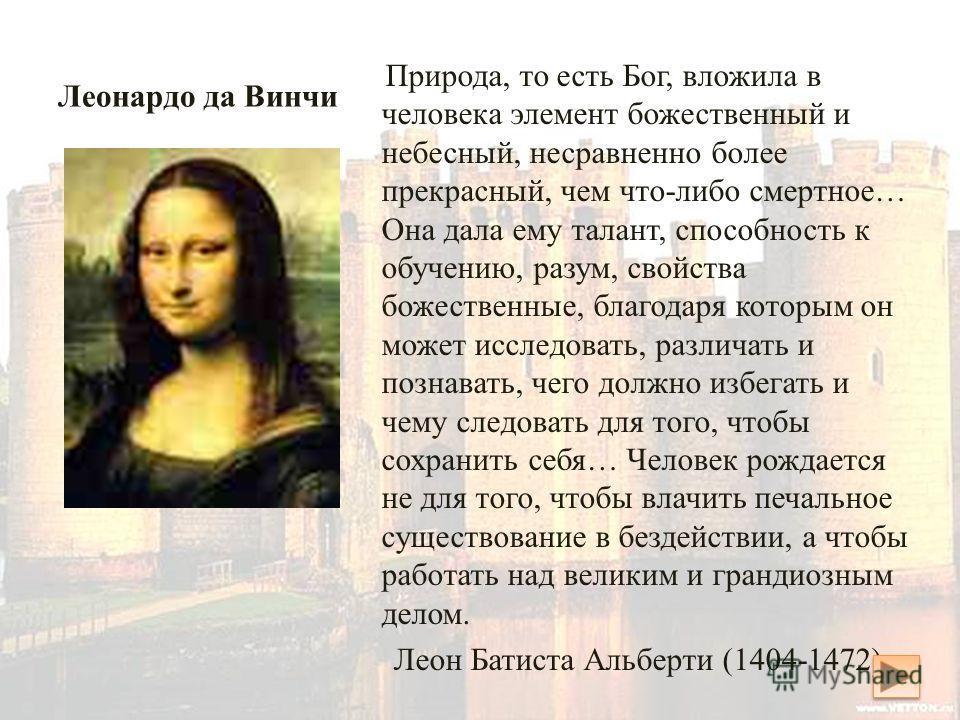 Леонардо да Винчи. Джоконда Природа, то есть Бог, вложила в человека элемент божественный и небесный, несравненно более прекрасный, чем что-либо смертное… Она дала ему талант, способность к обучению, разум, свойства божественные, благодаря которым он