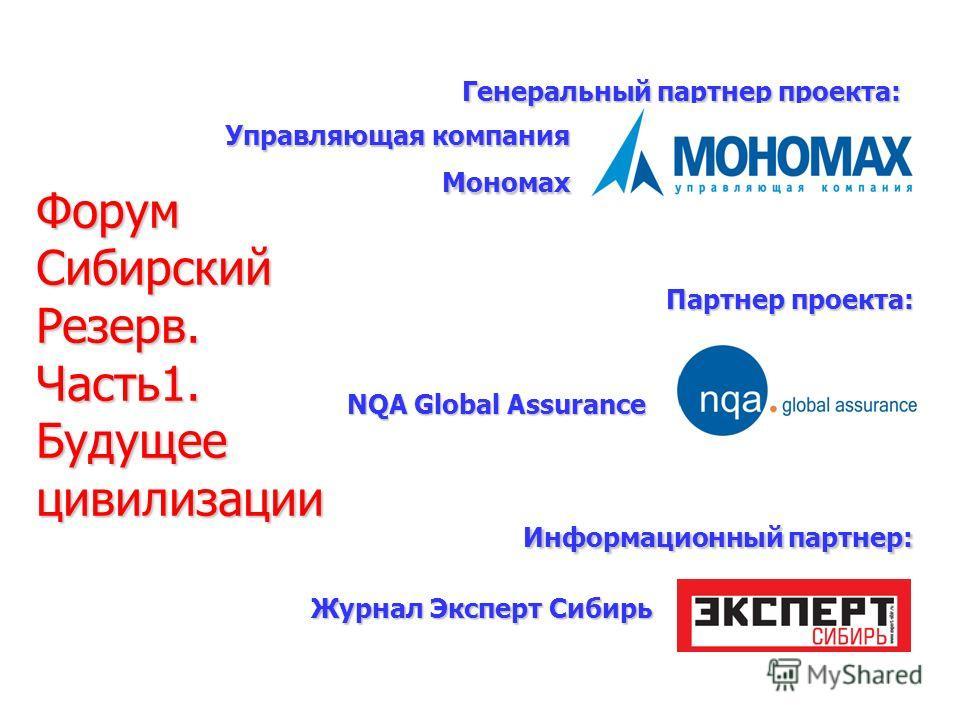 Генеральный партнер проекта: Партнер проекта: Информационный партнер: Управляющая компания Мономах NQA Global Assurance Журнал Эксперт Сибирь Форум Сибирский Резерв. Часть1. Будущее цивилизации