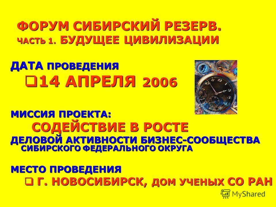 ФОРУМ СИБИРСКИЙ РЕЗЕРВ. ЧАСТЬ 1. БУДУЩЕЕ ЦИВИЛИЗАЦИИ ДАТА ПРОВЕДЕНИЯ 14 АПРЕЛЯ 2006 14 АПРЕЛЯ 2006 МИССИЯ ПРОЕКТА: СОДЕЙСТВИЕ В РОСТЕ СОДЕЙСТВИЕ В РОСТЕ ДЕЛОВОЙ АКТИВНОСТИ БИЗНЕС-СООБЩЕСТВА СИБИРСКОГО ФЕДЕРАЛЬНОГО ОКРУГА МЕСТО ПРОВЕДЕНИЯ Г. НОВОСИБИР