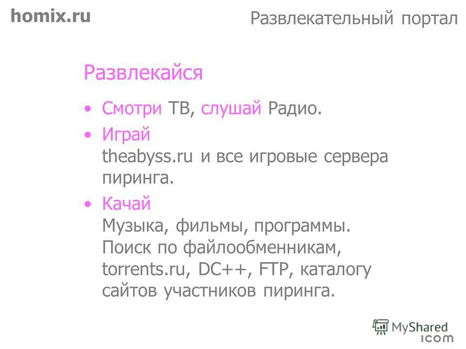 homix.ru Развлекательный портал Развлекайся Смотри ТВ, слушай Радио. Играй theabyss.ru и все игровые сервера пиринга. Качай Музыка, фильмы, программы. Поиск по файлообменникам, torrents.ru, DC++, FTP, каталогу сайтов участников пиринга.