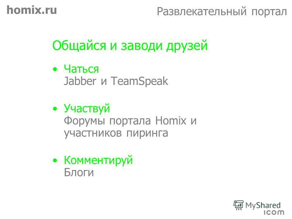 homix.ru Развлекательный портал Общайся и заводи друзей Чаться Jabber и TeamSpeak Участвуй Форумы портала Homix и участников пиринга Комментируй Блоги