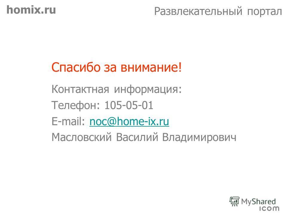homix.ru Развлекательный портал Спасибо за внимание! Контактная информация: Телефон: 105-05-01 E-mail: noc@home-ix.runoc@home-ix.ru Масловский Василий Владимирович