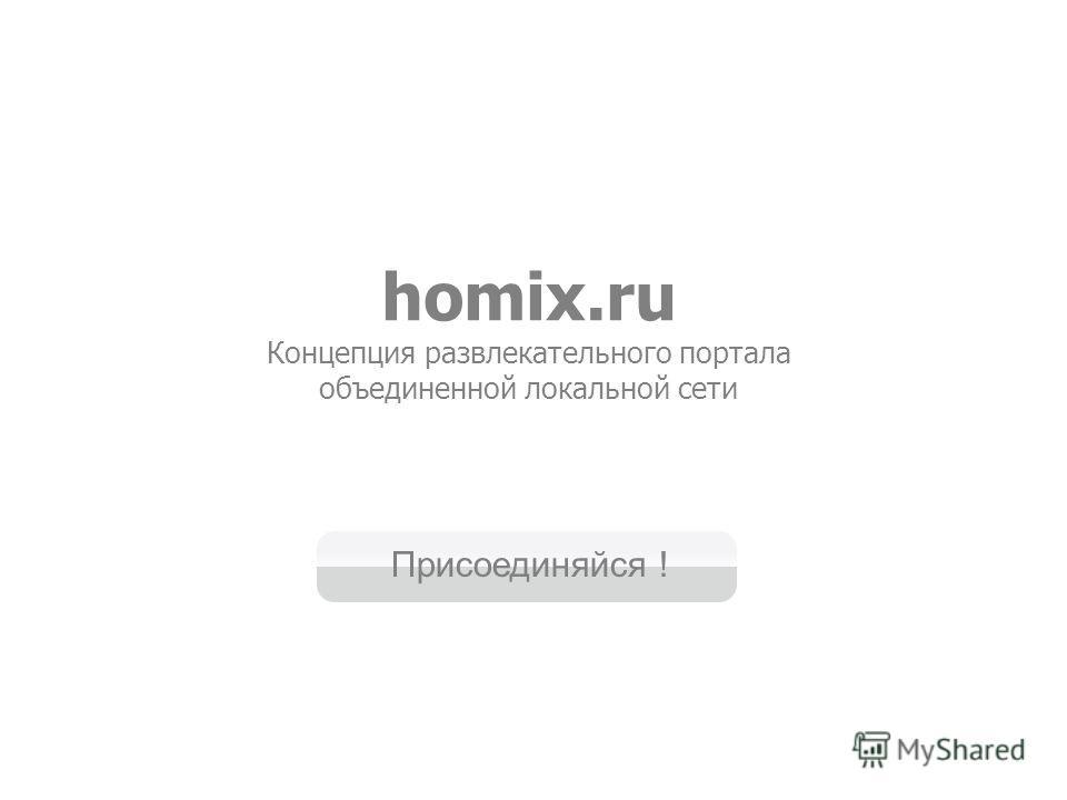 homix.ru Концепция развлекательного портала объединенной локальной сети Присоединяйся !