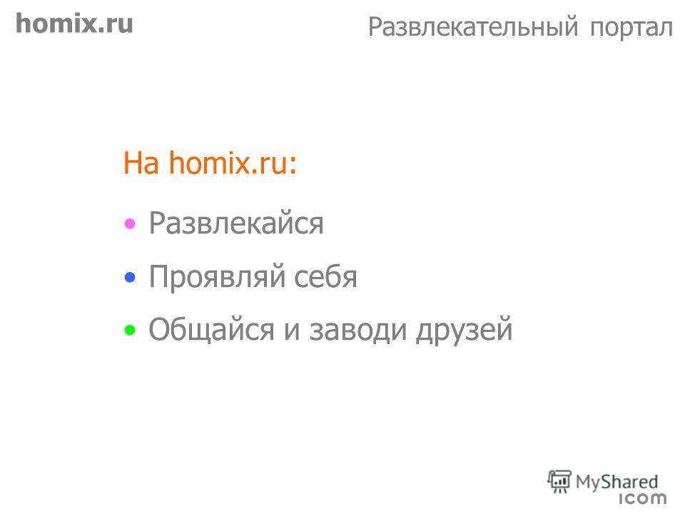 homix.ru Развлекательный портал На homix.ru: Развлекайся Проявляй себя Общайся и заводи друзей
