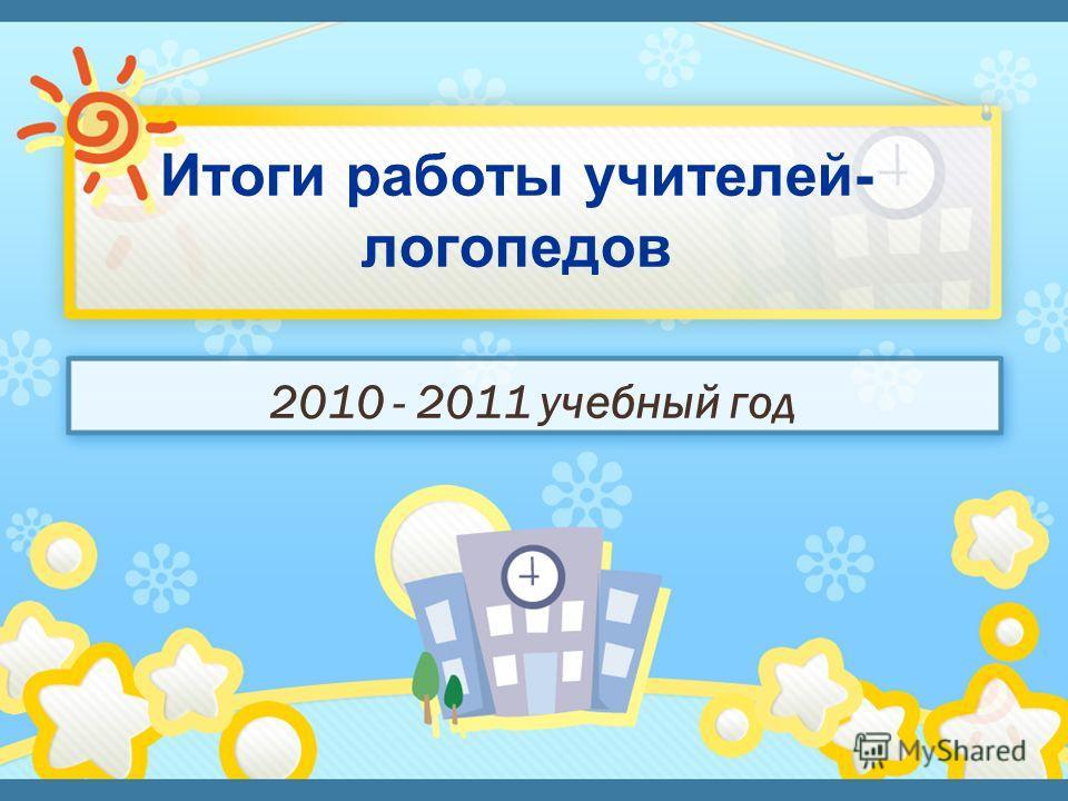 Итоги работы учителей- логопедов 2010 - 2011 учебный год