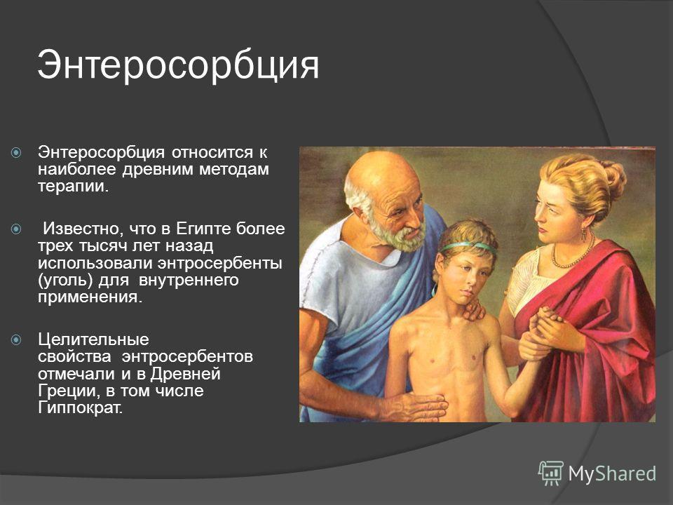 Энтеросорбция Энтеросорбция относится к наиболее древним методам терапии. Известно, что в Египте более трех тысяч лет назад использовали энтросербенты (уголь) для внутреннего применения. Целительные свойства энтросербентов отмечали и в Древней Греции