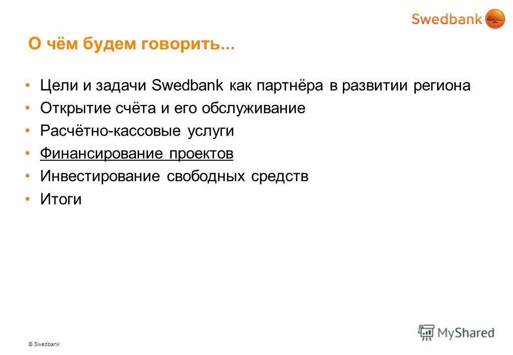 © Swedbank О чём будем говорить... Цели и задачи Swedbank как партнёра в развитии региона Открытие счёта и его обслуживание Расчётно-кассовые услуги Финансирование проектов Инвестирование свободных средств Итоги