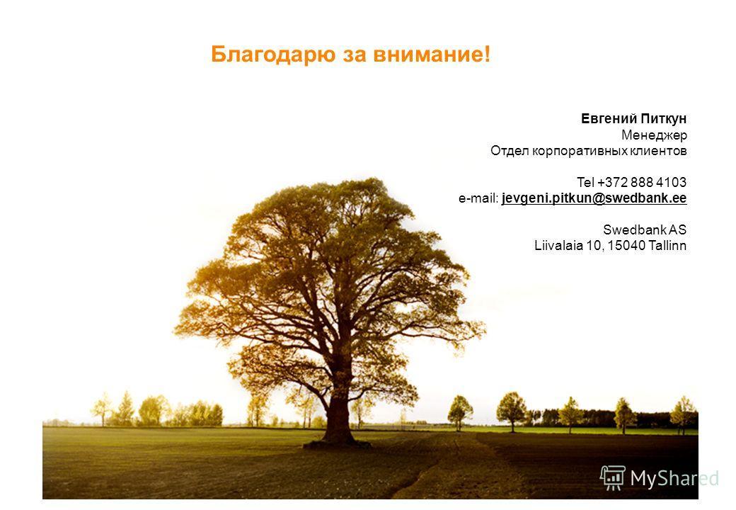 Благодарю за внимание! Евгений Питкун Менеджер Отдел корпоративных клиентов Tel +372 888 4103 e-mail: jevgeni.pitkun@swedbank.ee Swedbank AS Liivalaia 10, 15040 Tallinn