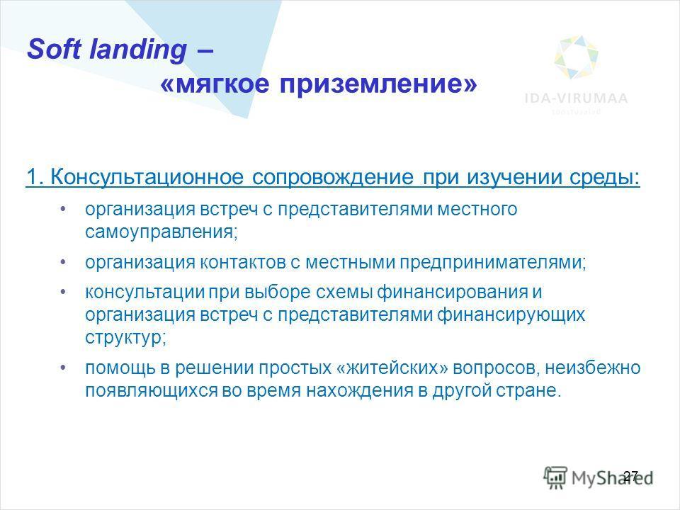 27 Soft landing – «мягкое приземление» 1. Консультационное сопровождение при изучении среды: организация встреч с представителями местного самоуправления; организация контактов с местными предпринимателями; консультации при выборе схемы финансировани