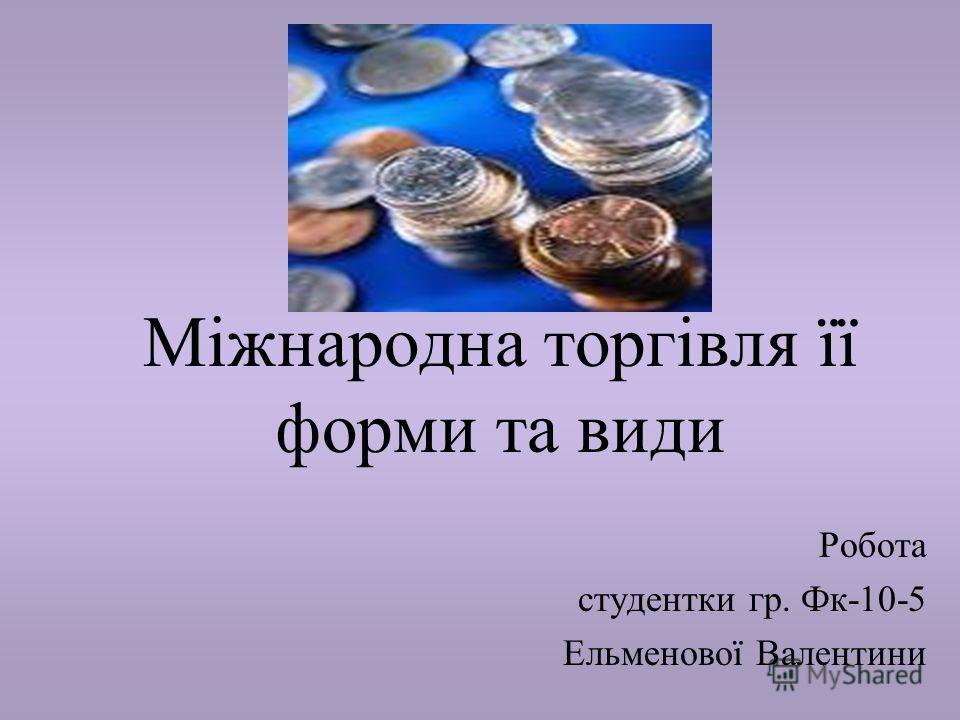 Міжнародна торгівля її форми та види Робота студентки гр. Фк-10-5 Ельменової Валентини
