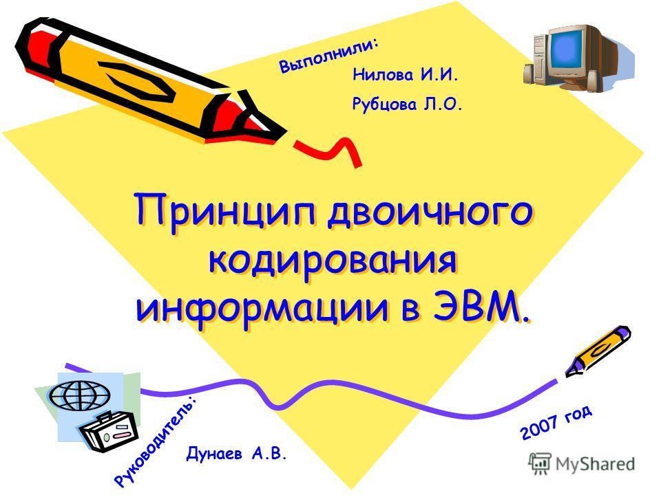Принцип двоичного кодирования информации в ЭВМ. Принцип двоичного кодирования информации в ЭВМ. Нилова И.И. Рубцова Л.О. Выполнили: Руководитель: Дунаев А.В. 2007 год