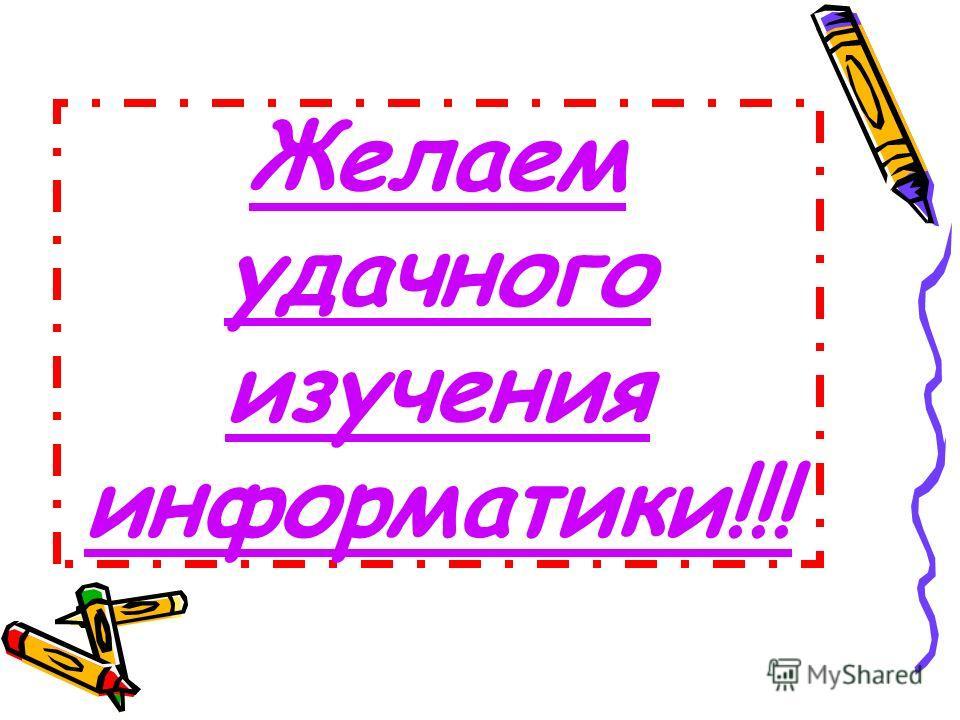 Желаем удачного изучения информатики!!!