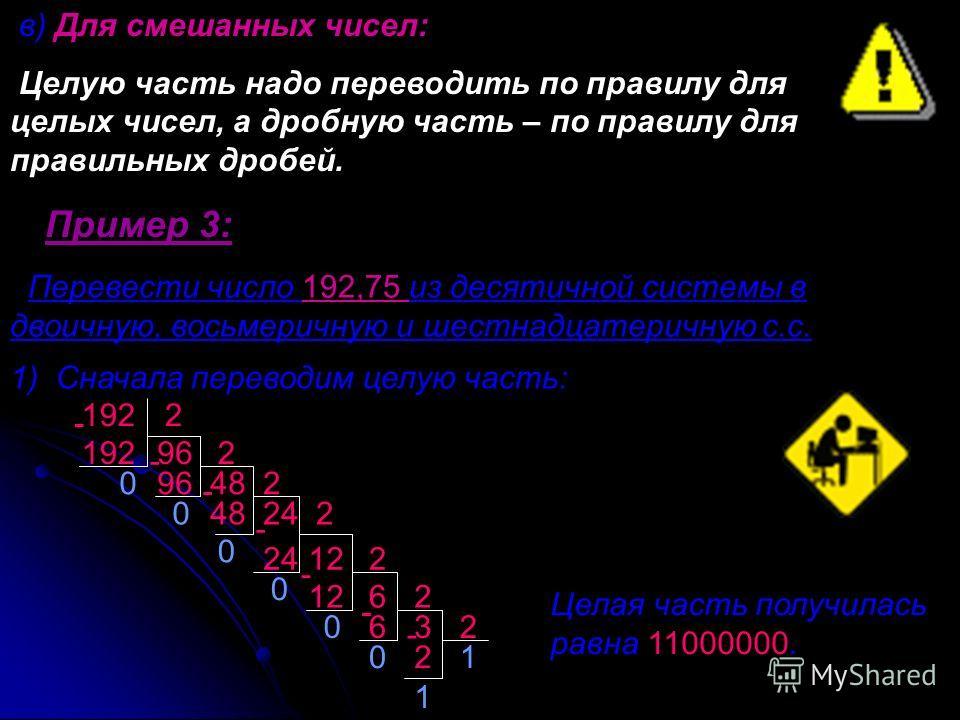 в) Для смешанных чисел: Целую часть надо переводить по правилу для целых чисел, а дробную часть – по правилу для правильных дробей. Пример 3: Перевести число 192,75 из десятичной системы в двоичную, восьмеричную и шестнадцатеричную с.с. Целая часть п