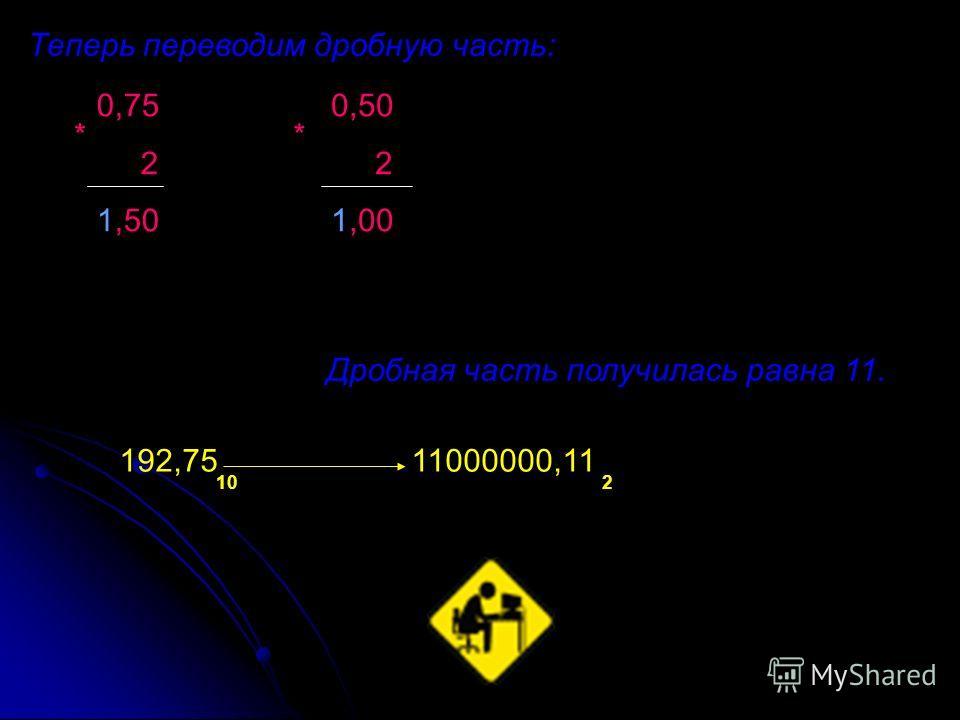 Теперь переводим дробную часть: Дробная часть получилась равна 11. 102 192,75 11000000,11 0,75 2 1,50 * 0,50 2 1,00 *