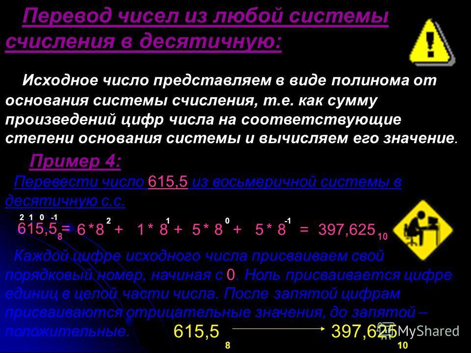 Перевод чисел из любой системы счисления в десятичную: Исходное число представляем в виде полинома от основания системы счисления, т.е. как сумму произведений цифр числа на соответствующие степени основания системы и вычисляем его значение. Пример 4: