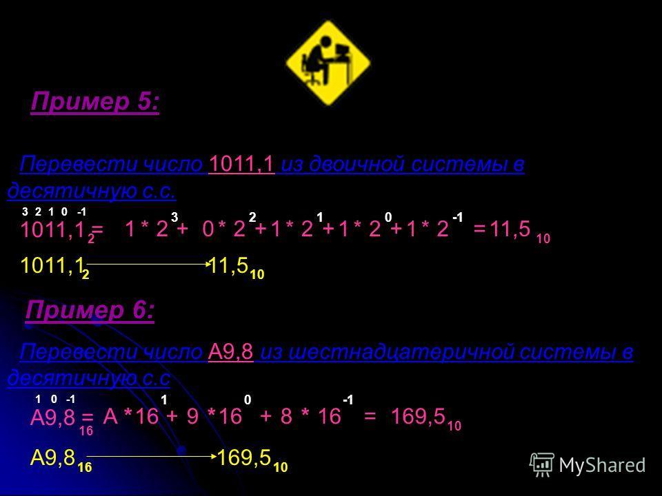 Перевести число 1011,1 из двоичной системы в десятичную с.с. 1011,1 = 2 1011,1 11,5 Пример 6: Перевести число A9,8 из шестнадцатеричной системы в десятичную с.с A9,8 = A9,8 169,5 2 10 16 16 10 1 * 2+02121212****+++=11,5 0 12 3 3210 10 A*16 9*++8* 10
