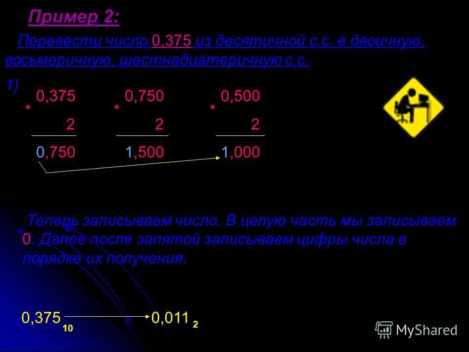 Пример 2: Перевести число 0,375 из десятичной с.с. в двоичную, восьмеричную, шестнадцатеричную с.с. Теперь записываем число. В целую часть мы записываем 0. Далее после запятой записываем цифры числа в порядке их получения. 1) 0,375 0,011 10 2 0,375 2