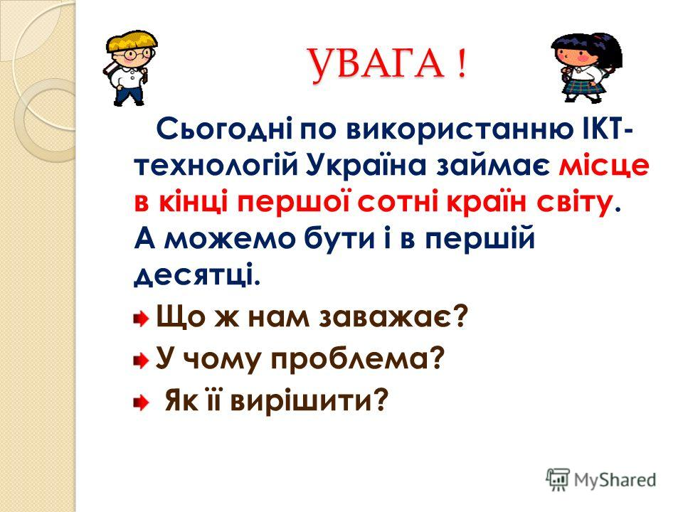 УВАГА ! Сьогодні по використанню ІКТ- технологій Україна займає місце в кінці першої сотні країн світу. А можемо бути і в першій десятці. Що ж нам заважає? У чому проблема? Як її вирішити?