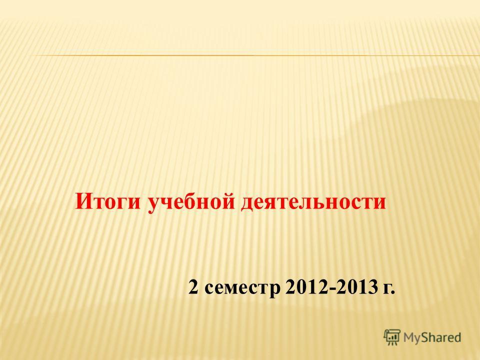 Итоги учебной деятельности 2 семестр 2012-2013 г.