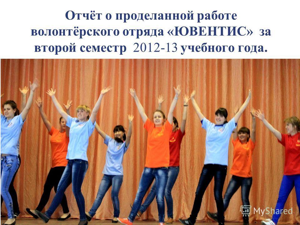 Отчёт о проделанной работе волонтёрского отряда «ЮВЕНТИС» за второй семестр 2012-13 учебного года.