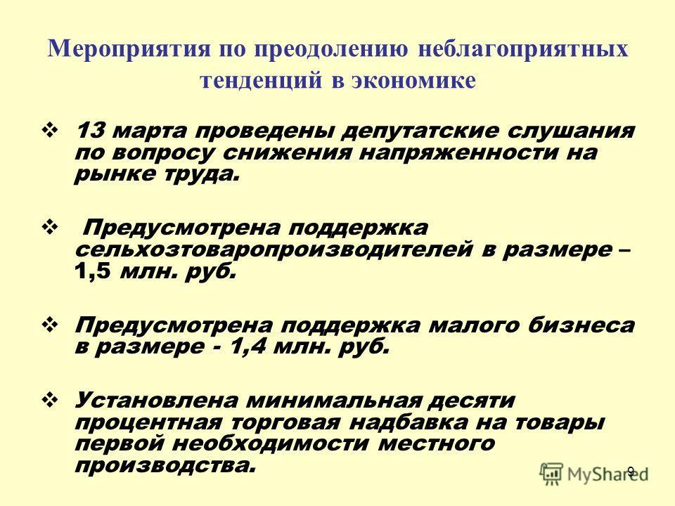 9 13 марта проведены депутатские слушания по вопросу снижения напряженности на рынке труда. Предусмотрена поддержка сельхозтоваропроизводителей в размере – 1,5 млн. руб. Предусмотрена поддержка малого бизнеса в размере - 1,4 млн. руб. Установлена мин