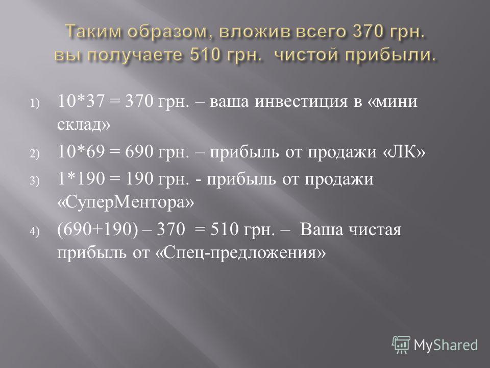 1) 10*37 = 370 грн. – ваша инвестиция в « мини склад » 2) 10*69 = 690 грн. – прибыль от продажи « ЛК » 3) 1*190 = 190 грн. - прибыль от продажи « СуперМентора » 4) (690+190) – 370 = 510 грн. – Ваша чистая прибыль от « Спец - предложения »