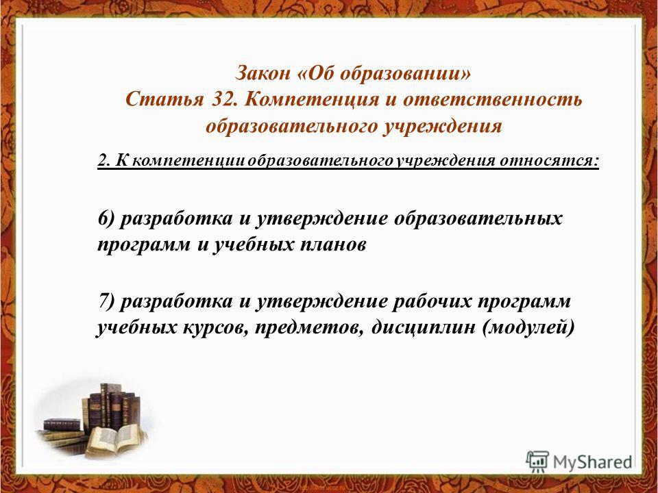 Закон «Об образовании» Статья 32. Компетенция и ответственность образовательного учреждения 2. К компетенции образовательного учреждения относятся: 6) разработка и утверждение образовательных программ и учебных планов 7) разработка и утверждение рабо