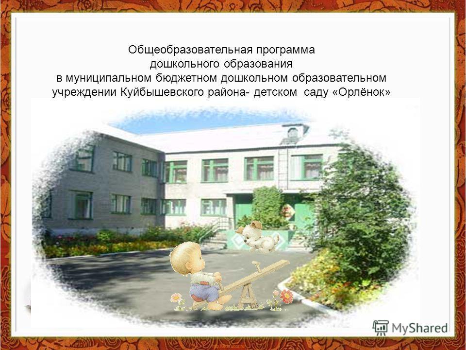 Общеобразовательная программа дошкольного образования в муниципальном бюджетном дошкольном образовательном учреждении Куйбышевского района- детском саду «Орлёнок»