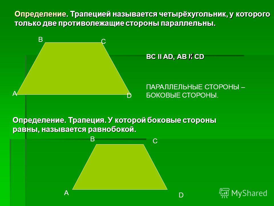 Определение. Трапецией называется четырёхугольник, у которого только две противолежащие стороны параллельны. А В С D BC II AD, AB II CD ПАРАЛЛЕЛЬНЫЕ СТОРОНЫ – БОКОВЫЕ СТОРОНЫ. Определение. Трапеция. У которой боковые стороны равны, называется равнобо
