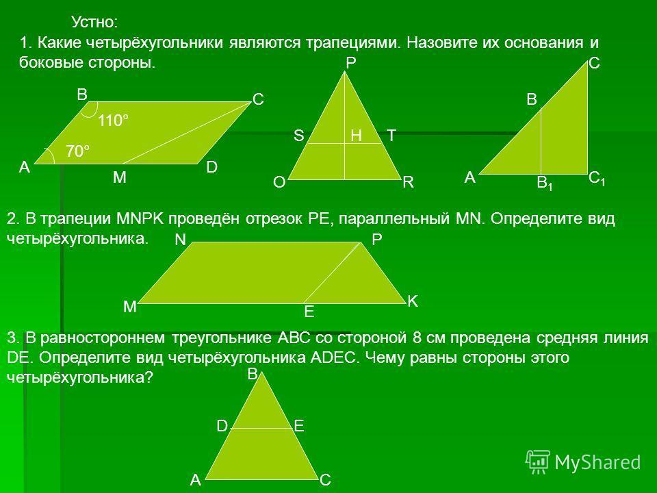 Устно: А В С D 1. Какие четырёхугольники являются трапециями. Назовите их основания и боковые стороны. М 70° 110° А В В1В1 С С1С1 OR ST P H 2. В трапеции MNPK проведён отрезок PE, параллельный MN. Определите вид четырёхугольника. M NP K E 3. В равнос