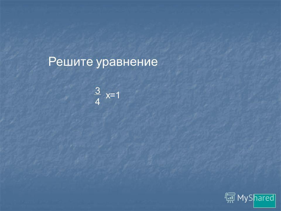 Решите уравнение 3 4 х=1
