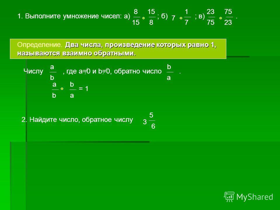 1. Выполните умножение чисел: а) ; б) ; в). 8 15 8 1 7 23 75 23 7 Два числа, произведение которых равно 1, называются взаимно обратными. Определение. Два числа, произведение которых равно 1, называются взаимно обратными. Числу, где а=0 и b=0, обратно