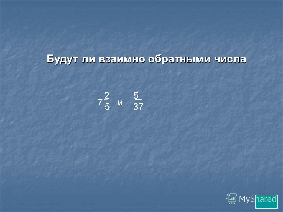 Будут ли взаимно обратными числа 2 5 7и 5 37