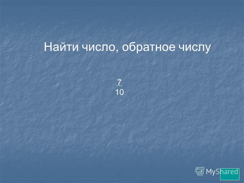 Найти число, обратное числу 7 10