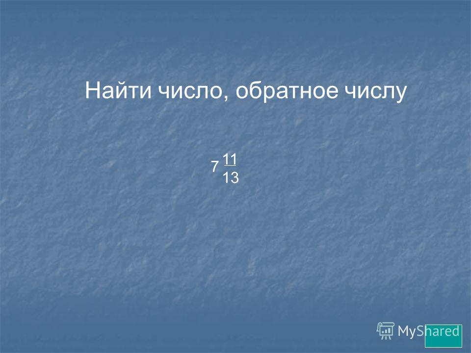 Найти число, обратное числу 11 13 7