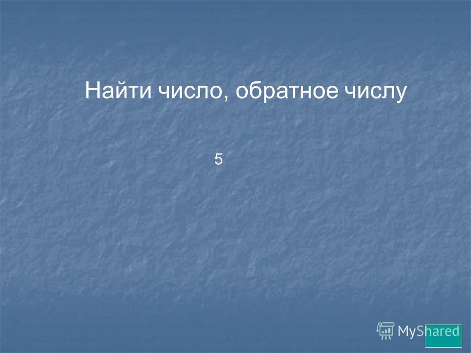 Найти число, обратное числу 5