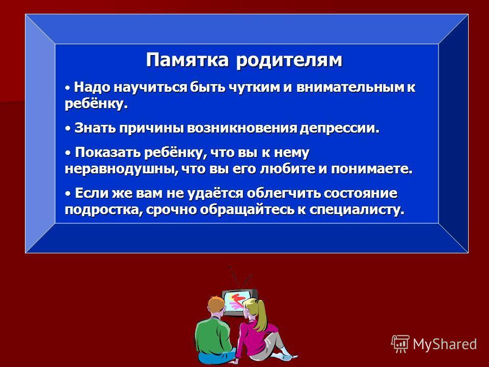 Памятка родителям Надо научиться быть чутким и внимательным к ребёнку. Знать причины возникновения депрессии. Знать причины возникновения депрессии. Показать ребёнку, что вы к нему неравнодушны, что вы его любите и понимаете. Показать ребёнку, что вы