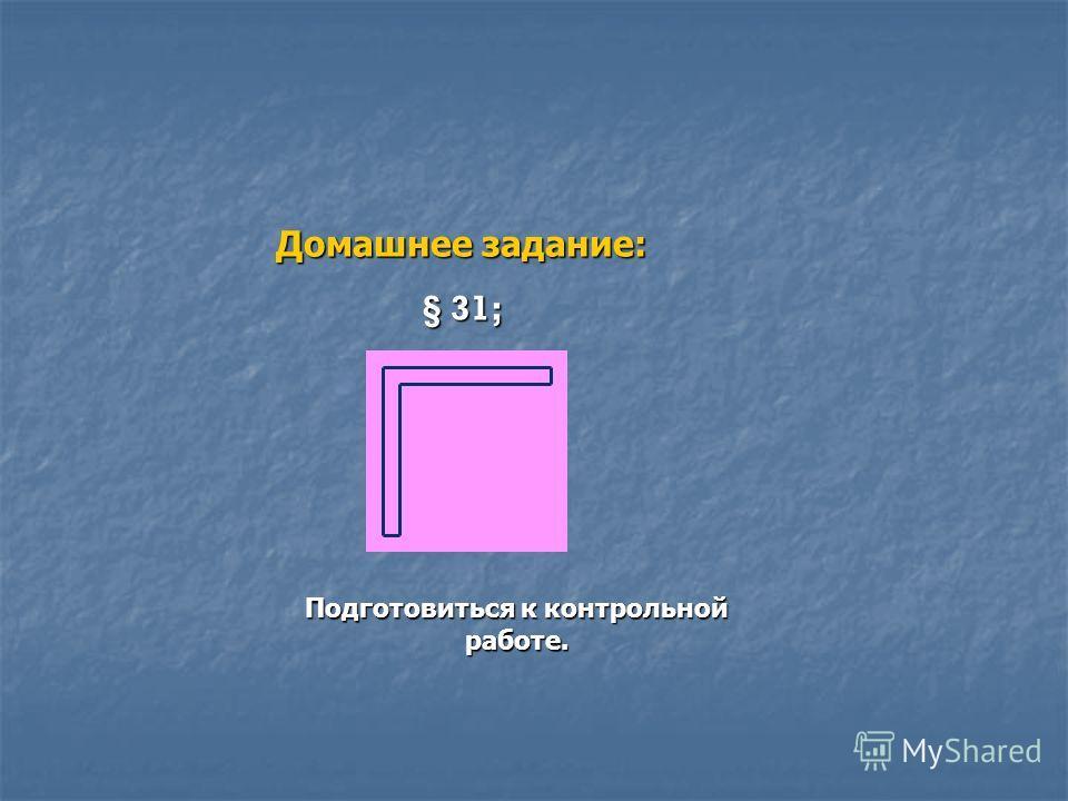 Домашнее задание: § 31; Подготовиться к контрольной работе.